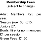 Membership Fees  (subject to change)  Adult Members £25 per year.  Seniors (over 60 ) £15.  Juniors £7.  Bowls Hire for non members £1 per session.  Green Fees  £1.50